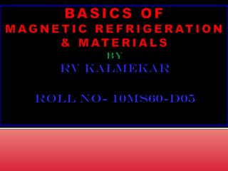 BASICS OF MAGNETIC REFRIGERATION & MATERIALS   By RV KALMEKAR Roll No- 10MS60-D05