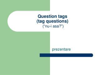 """Question tags (tag questions) (""""nu-i asa?"""")"""