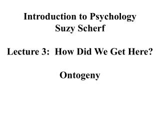 Introduction to Psychology Suzy Scherf Lecture 3:  How Did We Get Here? Ontogeny