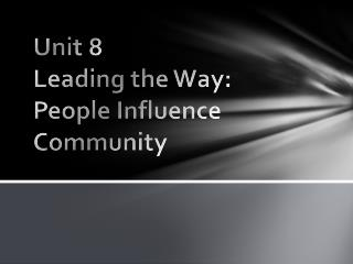 Unit 8 Leading the Way:  People Influence Community