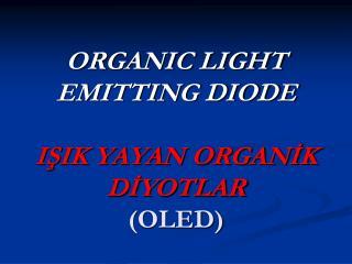 ORGANIC LIGHT EMITTING DIODE IŞIK YAYAN ORGANİK DİYOTLAR (OLED)