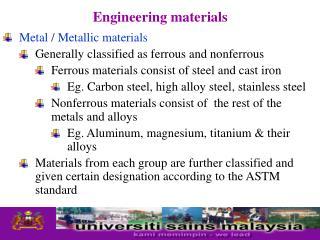 Metal / Metallic materials Generally classified as ferrous and nonferrous Ferrous materials consist of steel and cast ir