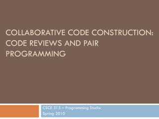 COLLABORATIVE CODE CONSTRUCTION: CODE REVIEWS AND PAIR PROGRAMMING