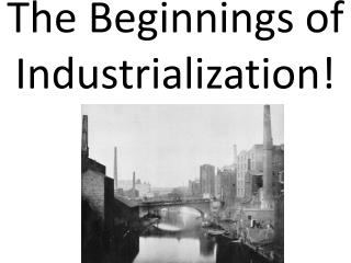 The Beginnings of Industrialization!