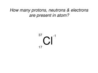 How many protons, neutrons & electrons are present in atom?