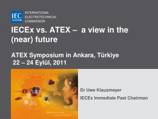 IECEx vs. ATEX –  a view in the (near) future ATEX Symposium in Ankara, Türkiye  22 – 24 Eylül, 2011