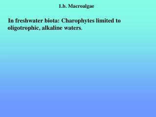 1.b. Macroalgae In freshwater biota: Charophytes limited to oligotrophic, alkaline waters .