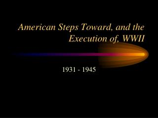 American Steps Toward, and the Execution of, WWII