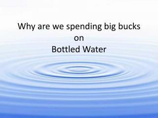 Why are we spending big bucks on  Bottled Water