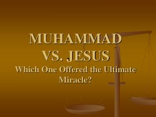 MUHAMMAD  VS. JESUS Which One Offered the Ultimate Miracle?