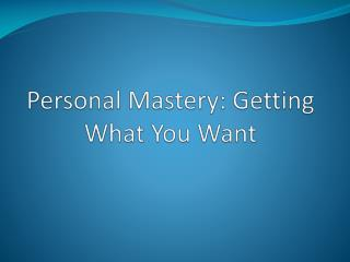 Personal Mastery: Getting What You Want