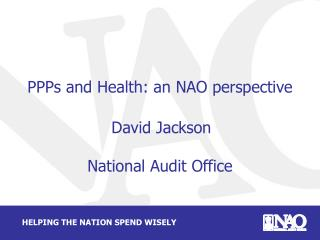 PPPs and Health: an NAO perspective  David Jackson National Audit Office