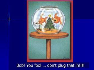 Bob! You fool … don't plug that in!!!!