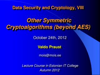 Data Security and Cryptology, VIII  Other Symmetric Cryptoalgorithms (beyond AES)