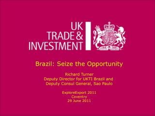 Brazil: Seize the Opportunity Richard Turner Deputy Director for UKTI Brazil and