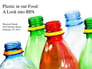 Plastic in our Food:  A Look into BPA Maureen Donah 2013 Dietetic Intern February 13 th  2013