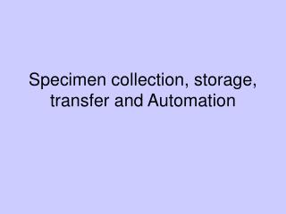 Specimen collection, storage, transfer and Automation