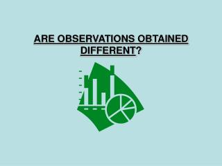 ARE OBSERVATIONS OBTAINED DIFFERENT ?