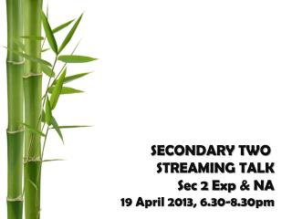 SECONDARY TWO  STREAMING TALK Sec 2  Exp  & NA 19 April 2013, 6.30-8.30pm