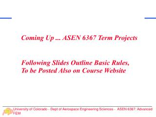 Coming Up ... ASEN 6367 Term Projects Following Slides Outline Basic Rules,