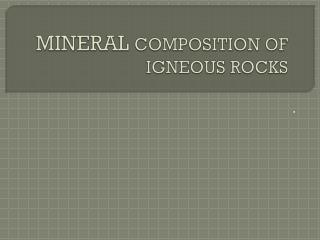 MINERAL  COMPOSITION OF IGNEOUS  ROCKS