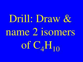 Drill: Draw & name 2 isomers of C 4 H 10