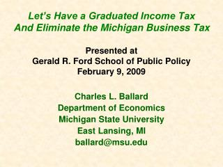 Let s Have a Graduated Income Tax  And Eliminate the Michigan Business Tax  Presented at Gerald R. Ford School of Public