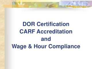 DOR Certification CARF Accreditation and  Wage & Hour Compliance