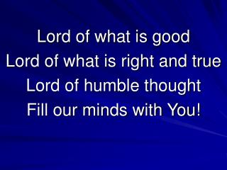 Lord of what is good Lord of what is right and true Lord of humble thought