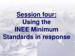 Session  four: Using the INEE Minimum  Standards in response