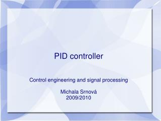 PID controller Control engineering and signal processing Michala Srnová 2009/2010
