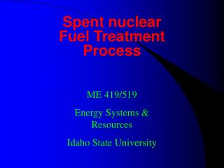 Spent nuclear Fuel Treatment Process ME 419/519 Energy Systems & Resources Idaho State University