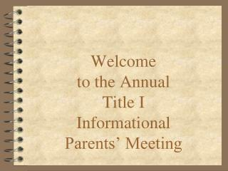 Welcome  to the Annual Title I   Informational  Parents' Meeting