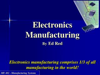 Electronics Manufacturing By Ed Red E lectronics manufacturing comprises 1/3 of all manufacturing in the world!