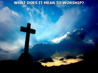 WHAT DOES IT MEAN TO WORSHIP?