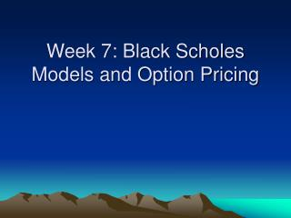 Week 7: Black Scholes Models and Option Pricing