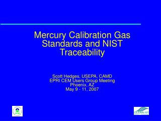 Mercury Calibration Gas Standards and NIST Traceability  Scott Hedges, USEPA, CAMD EPRI CEM Users Group Meeting Phoenix,