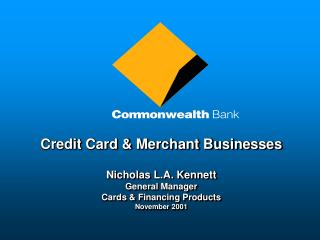Credit Card & Merchant Businesses Nicholas L.A. Kennett General Manager Cards & Financing Products