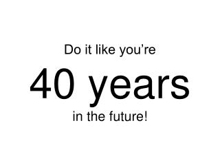 Do it like you're 40 years in the future!