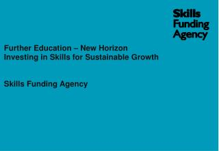 Further Education – New Horizon Investing in Skills for Sustainable Growth Skills Funding Agency