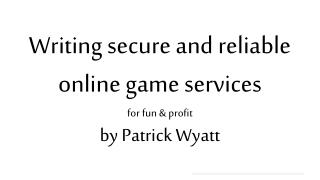 Writing secure and reliable online game  services for fun & profit by Patrick Wyatt