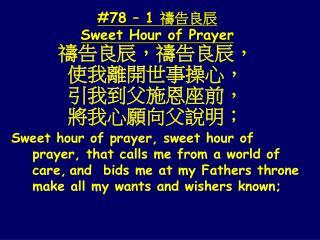 禱告良辰,禱告良辰, 使我離開世事操心, 引 我到父施恩座前, 將我心願向父說明;
