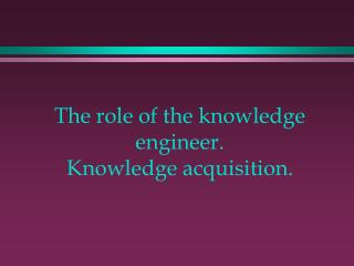 The role of the knowledge engineer. Knowledge acquisition.