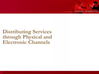 Distributing Services through Physical and Electronic Channels