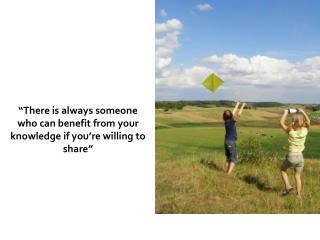 """There is always someone who can benefit from your knowledge if you're willing to share"""