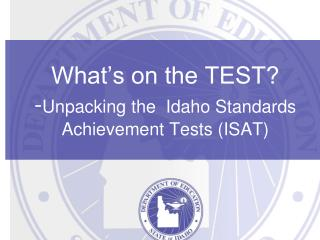 What's on the TEST? - Unpacking the  Idaho Standards Achievement Tests (ISAT)