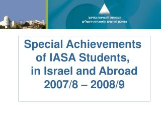 Special Achievements  of IASA Students,  in Israel and Abroad 2007/8 – 2008/9