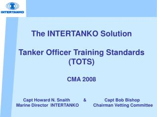The INTERTANKO Solution Tanker Officer Training Standards (TOTS) CMA 2008 Capt Howard N. Snaith           &