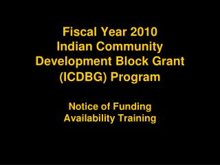 Fiscal Year 2010 Indian Community Development Block Grant (ICDBG) Program Notice of Funding Availability Training