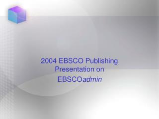 2004 EBSCO Publishing Presentation on  EBSCO admin
